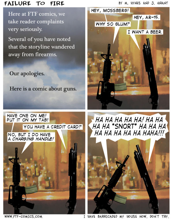 I have both the firearms pictured in this comic, as well as a multitude of others, all locked and loaded. The couches are pushed up against the windows and doors. Bring on the pitchforks and torches!